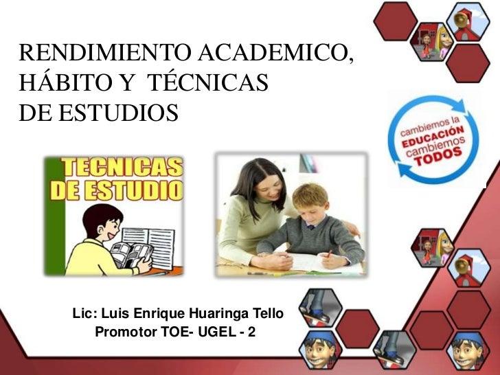 RENDIMIENTO ACADEMICO,HÁBITO Y TÉCNICASDE ESTUDIOS   Lic: Luis Enrique Huaringa Tello      Promotor TOE- UGEL - 2