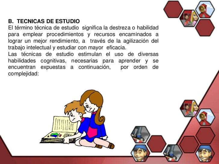 B. TECNICAS DE ESTUDIOEl término técnica de estudio significa la destreza o habilidadpara emplear procedimientos y recurso...
