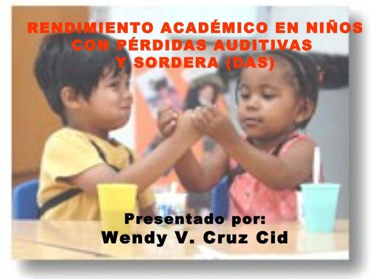 RENDIMIENTO ACADÉMICO EN NIÑOS CON PÉRDIDAS AUDITIVAS  Y SORDERA (DAS) Presentado por: Wendy V. Cruz Cid