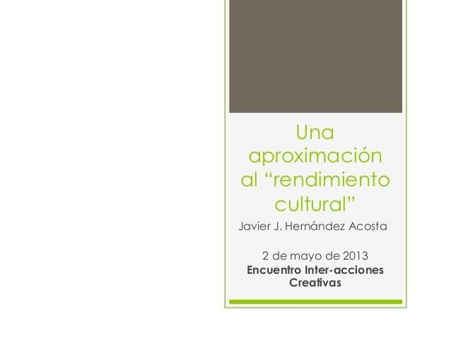 """Unaaproximaciónal """"rendimientocultural""""Javier J. Hernández Acosta2 de mayo de 2013Encuentro Inter-accionesCreativas"""