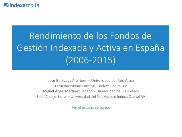 Rendimiento de los Fondos de Gestión Indexada y Activa en España (2006-2015) Josu Iturrizaga Aranberri – Universidad del P...