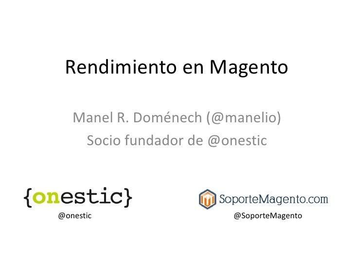 Rendimiento en Magento   Manel R. Doménech (@manelio)    Socio fundador de @onestic@onestic                @SoporteMagento