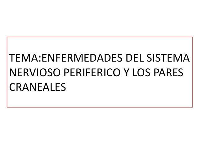 TEMA:ENFERMEDADES DEL SISTEMA NERVIOSO PERIFERICO Y LOS PARES CRANEALES