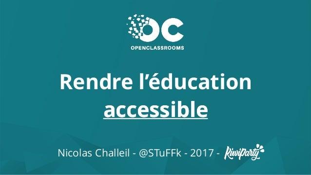 Rendre l'éducation accessible Nicolas Challeil - @STuFFk - 2017 - accessible