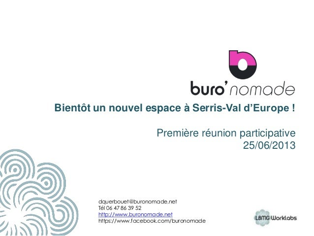 Bientôt un nouvel espace à Serris-Val d'Europe ! Première réunion participative 25/06/2013 11 dquerbouet@buronomade.net Té...