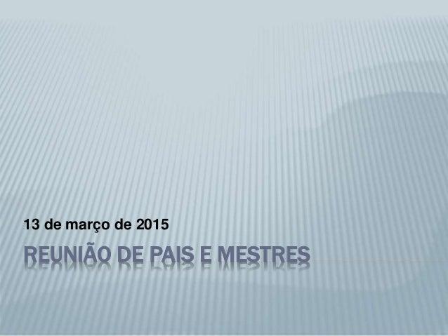 REUNIÃO DE PAIS E MESTRES 13 de março de 2015