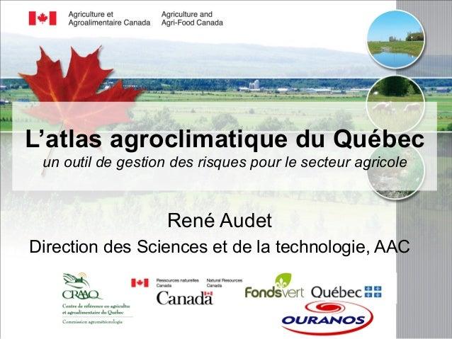 L'atlas agroclimatique du Québec  un outil de gestion des risques pour le secteur agricole  René Audet  Direction des Scie...