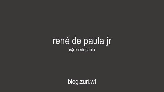 rené de paula jr @renedepaula blog.zuri.wf