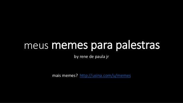 meus memes para palestras by rene de paula jr mais memes? http://usina.com/u/memes