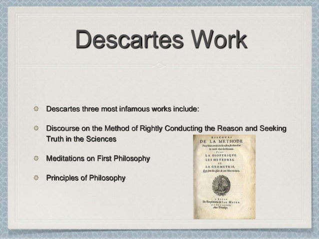 the life and works of rene descartes Explanation of rene descartes  life descartes was educated in  nor did he entertain a special sympathetic attitude toward the works by rene descartes.