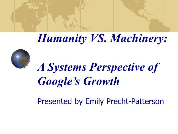 Humanity VS. Machinery:  A Systems Perspective of Google's Growth Presented by Emily Precht-Patterson