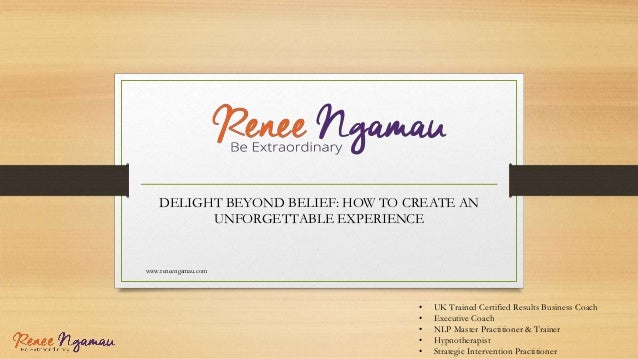 DELIGHT BEYOND BELIEF: HOW TO CREATE AN UNFORGETTABLE EXPERIENCE www.reneengamau.com • UK Trained Certified Results Busine...