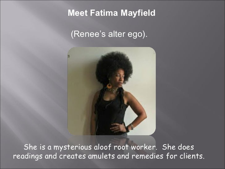 Meet Fatima Mayfield (Renee's alter ego).  She is a mysterious aloof root worker.  She does readings and creates amulets a...