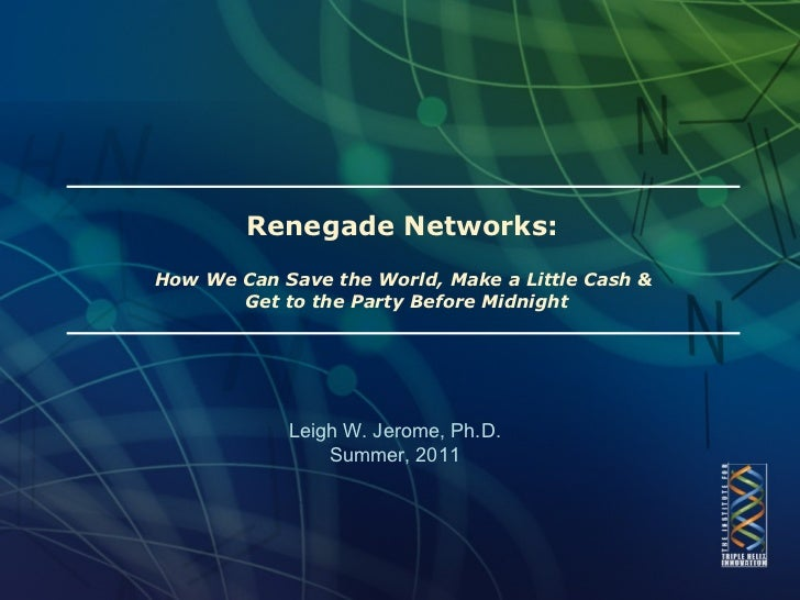 Renegade Networks:  How We Can Save the World, Make a Little Cash &  Get to the Party Before Midnight Leigh W. Jerome, Ph....