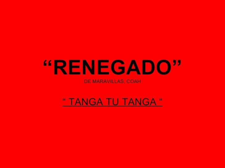 """ RENEGADO"" DE MARAVILLAS, COAH ""  TANGA TU TANGA """