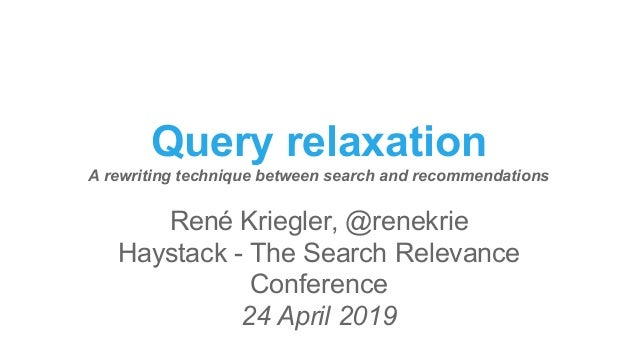 Query relaxation A rewriting technique between search and recommendations René Kriegler, @renekrie Haystack - The Search R...