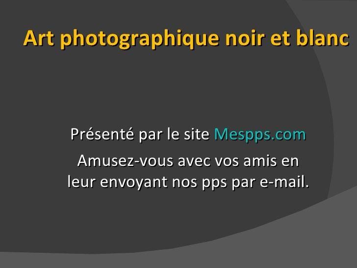 Art photographique noir et blanc Présenté par le site  Mespps.com Amusez-vous avec vos amis en leur envoyant nos pps par e...
