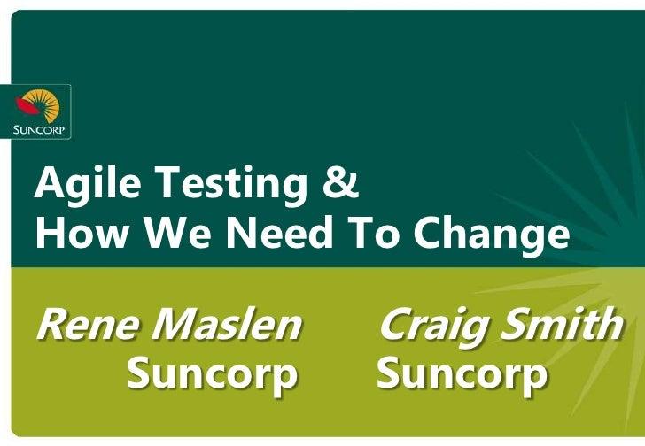 Agile Testing & How We Need To Change  Rene Maslen   Craig Smith    Suncorp    Suncorp