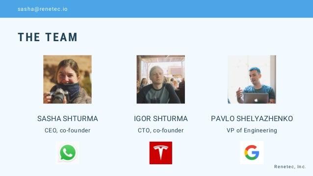 SASHA SHTURMA CEO, co-founder IGOR SHTURMA CTO, co-founder PAVLO SHELYAZHENKO VP of Engineering THE TEAM Renetec, Inc. sas...