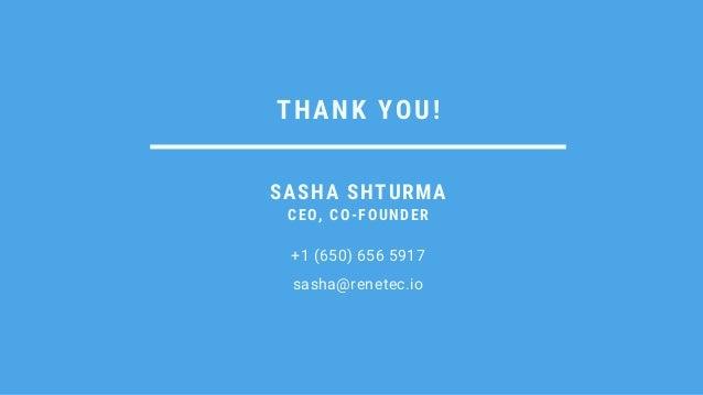 THANK YOU! +1 (650) 656 5917 sasha@renetec.io SASHA SHTURMA CEO, CO-FOUNDER