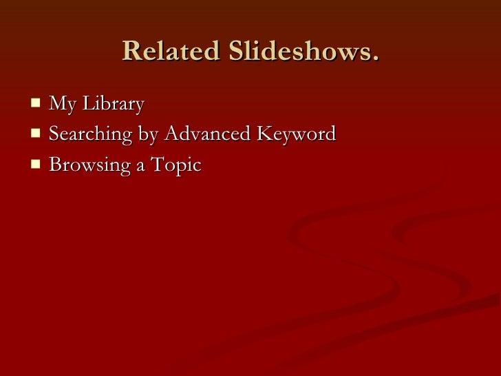Related Slideshows. <ul><li>My Library </li></ul><ul><li>Searching by Advanced Keyword  </li></ul><ul><li>Browsing a Topic...