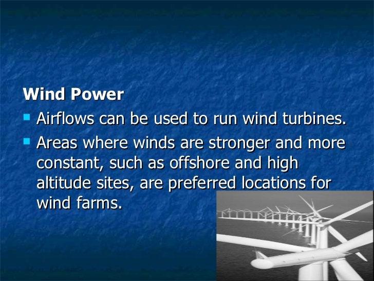 <ul><li>Wind Power </li></ul><ul><li>Airflows can be used to run wind turbines. </li></ul><ul><li>Areas where winds are st...