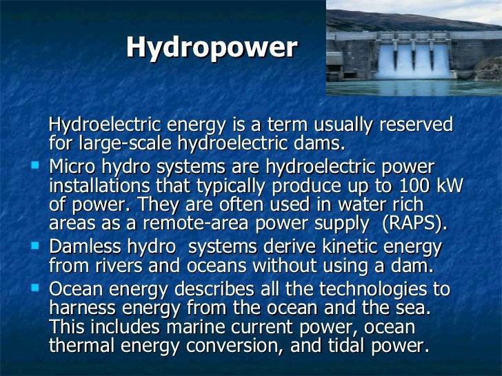 <ul><li>Hydroelectric energy is a term usually reserved for large-scale hydroelectric dams. </li></ul><ul><li>Micro hydro ...