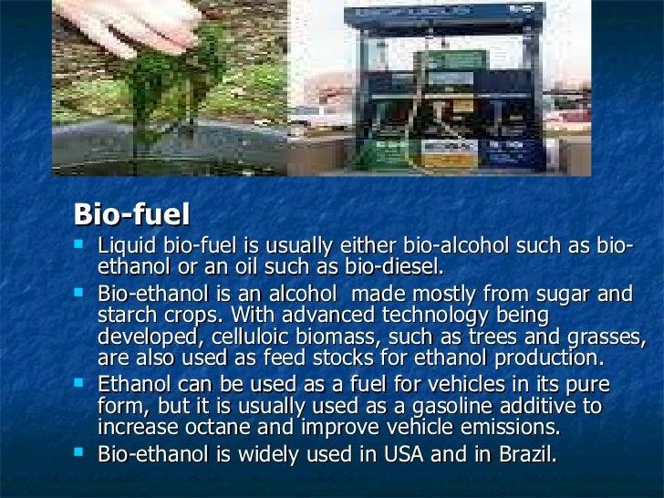 <ul><li>Bio-fuel </li></ul><ul><li>Liquid bio-fuel is usually either bio-alcohol such as bio-ethanol or an oil such as bio...
