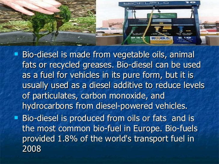 <ul><li>Bio-diesel is made from vegetable oils, animal fats or recycled greases. Bio-diesel can be used as a fuel for vehi...
