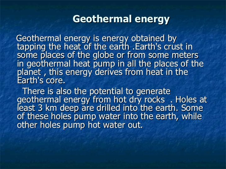 Geothermal energy <ul><li>Geothermal energy is energy obtained by tapping the heat of the earth .Earth's crust in some pla...