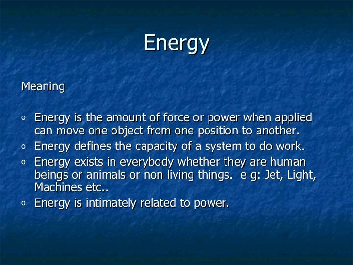 Energy <ul><li>Meaning </li></ul><ul><li>Energy is the amount of force or power when applied can move one object from one ...