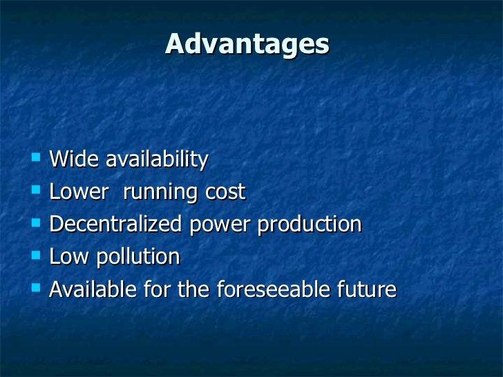Advantages  <ul><li>Wide availability </li></ul><ul><li>Lower  running cost </li></ul><ul><li>Decentralized power producti...