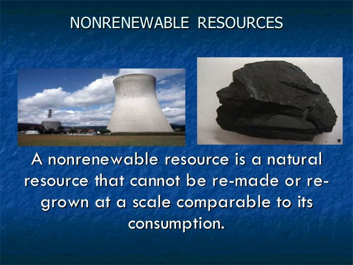 NONRENEWABLE   RESOURCES <ul><li>A nonrenewable resource is a natural resource that cannot be re-made or re-grown at a sca...