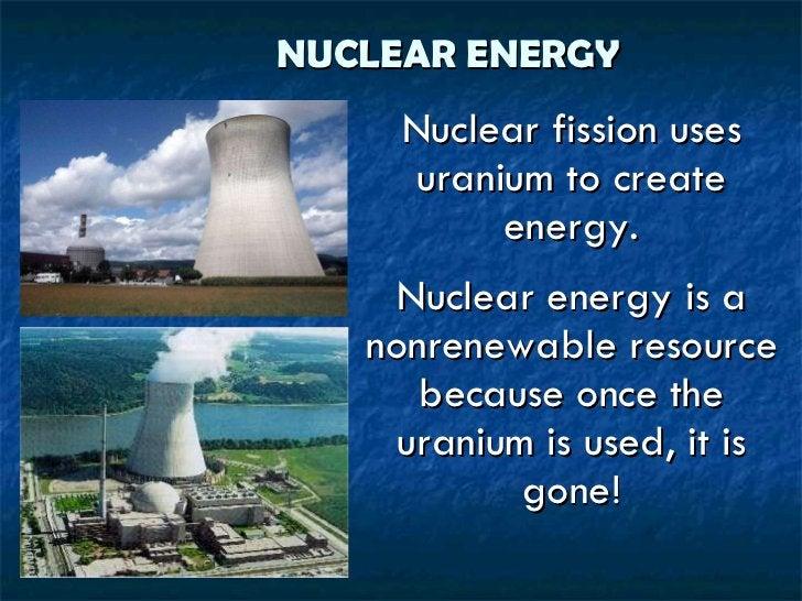 NUCLEAR ENERGY <ul><li>Nuclear fission uses uranium to create energy. </li></ul><ul><li>Nuclear energy is a nonrenewable r...