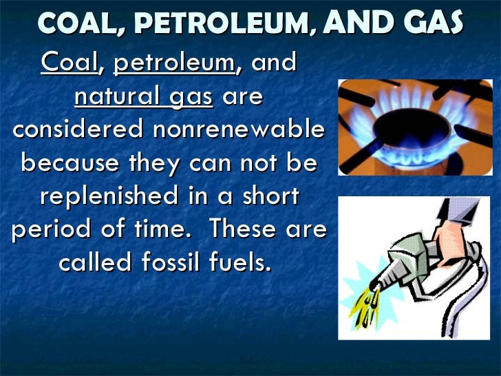 COAL, PETROLEUM ,  AND GAS <ul><li>Coal ,  petroleum , and  natural gas  are considered nonrenewable because they can not ...