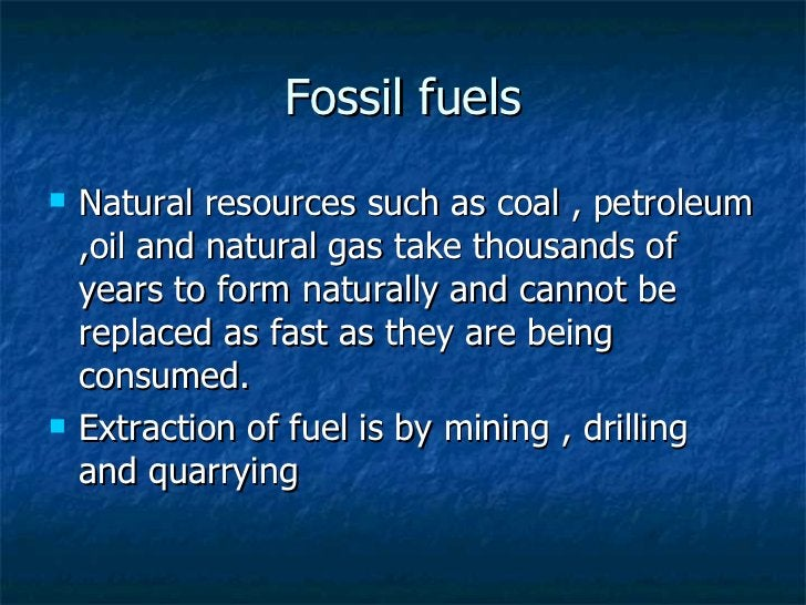 Fossil fuels <ul><li>Natural resources such as coal , petroleum ,oil and natural gas take thousands of years to form natur...