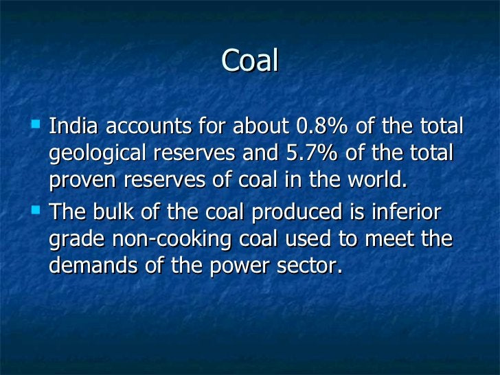Coal <ul><li>India accounts for about 0.8% of the total geological reserves and 5.7% of the total proven reserves of coal ...