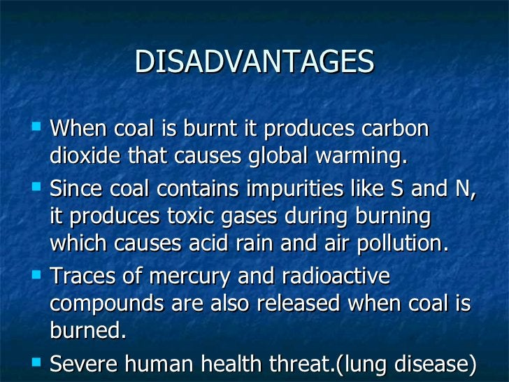DISADVANTAGES <ul><li>When coal is burnt it produces carbon dioxide that causes global warming. </li></ul><ul><li>Since co...