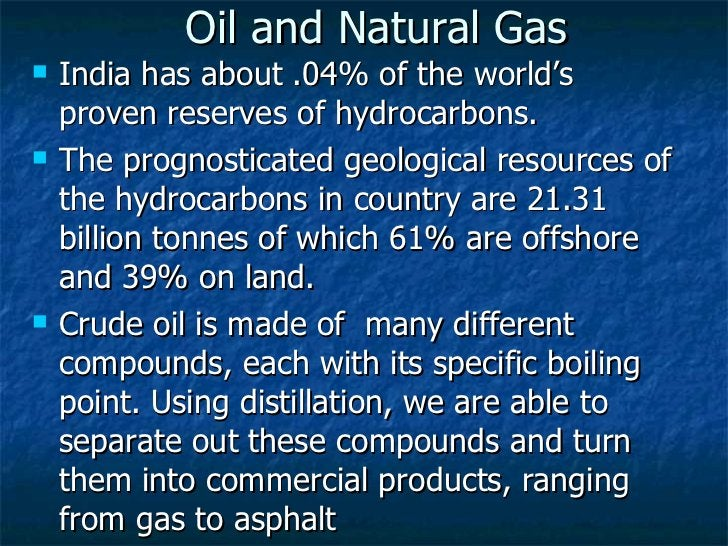 Oil and Natural Gas <ul><li>India has about .04% of the world's proven reserves of hydrocarbons. </li></ul><ul><li>The pro...