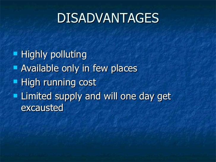DISADVANTAGES <ul><li>Highly polluting </li></ul><ul><li>Available only in few places </li></ul><ul><li>High running cost ...