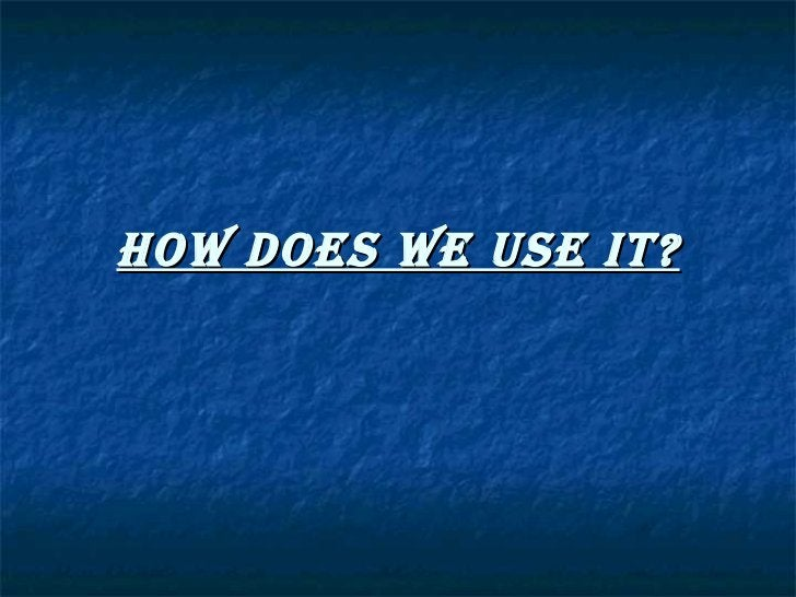 HOW DOES WE USE IT?