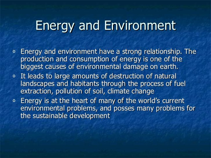 Energy and Environment <ul><li>Energy and environment have a strong relationship. The production and consumption of energy...