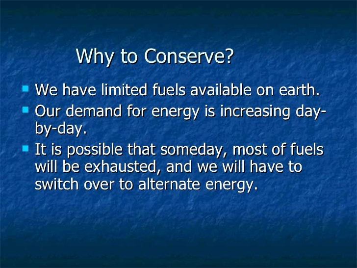 Why to Conserve? <ul><li>We have limited fuels available on earth. </li></ul><ul><li>Our demand for energy is increasing d...