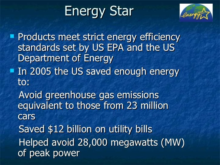 Energy Star <ul><li>Products meet strict energy efficiency standards set by US EPA and the US Department of Energy </li></...