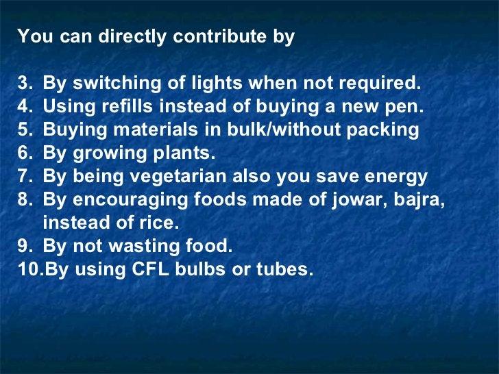 <ul><li>You can directly contribute by </li></ul><ul><li>By switching of lights when not required. </li></ul><ul><li>Using...
