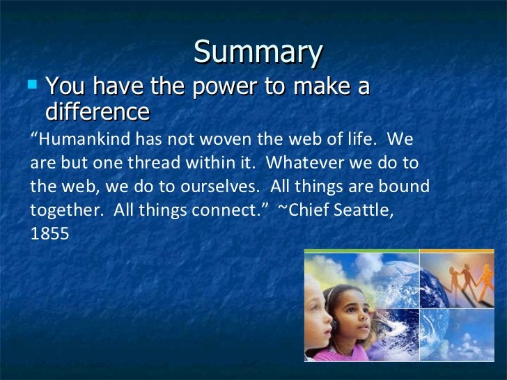"""Summary <ul><li>You have the power to make a difference </li></ul>"""" Humankind has not woven the web of life. We are but o..."""