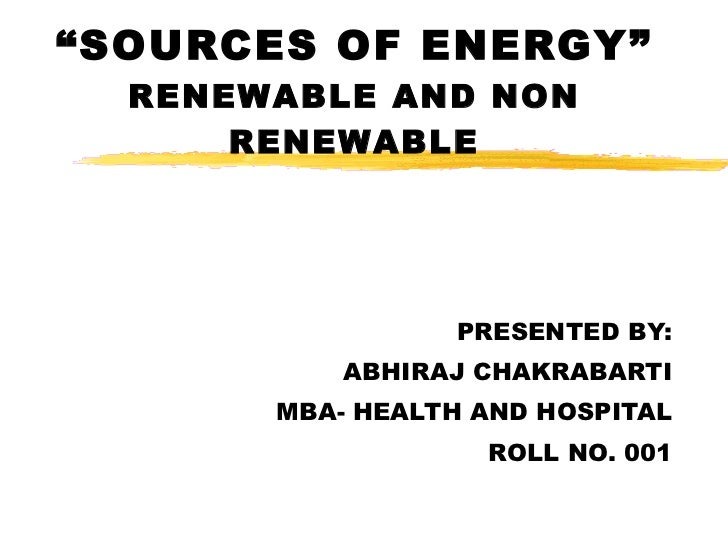 """"""" SOURCES OF ENERGY"""" RENEWABLE AND NON RENEWABLE PRESENTED BY: ABHIRAJ CHAKRABARTI MBA- HEALTH AND HOSPITAL ROLL NO. 001"""