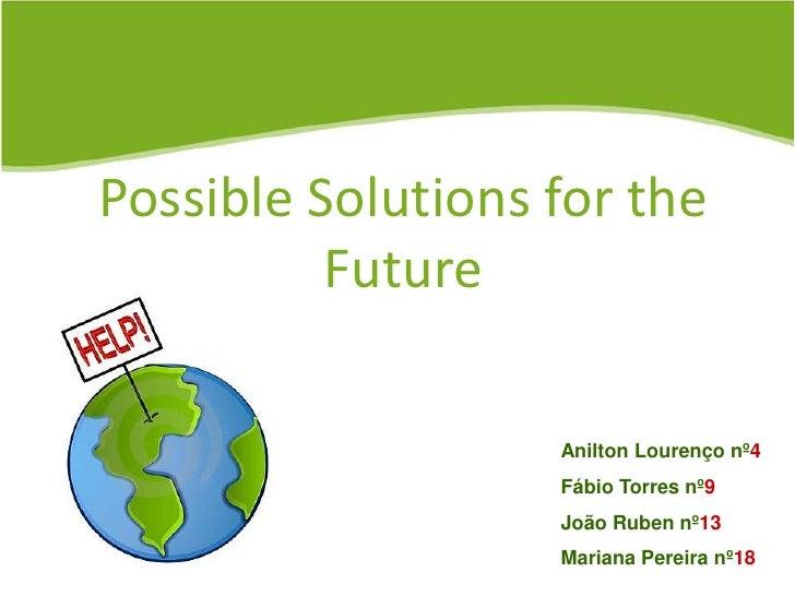 Possible Solutions for the Future<br />Anilton Lourenço nº4<br />Fábio Torres nº9<br />João Ruben nº13<br />Mariana Pereir...
