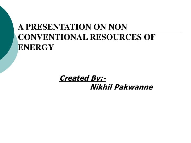 A PRESENTATION ON NONCONVENTIONAL RESOURCES OFENERGY       Created By:-               Nikhil Pakwanne