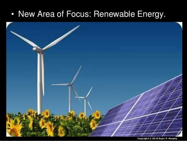 • New Area of Focus: Renewable Energy. Copyright © 2010 Ryan P. Murphy